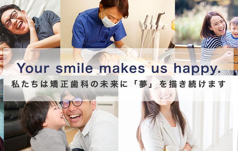 Your smile makes us happy. 私たちは矯正歯科の未来に「夢」を描き続けます